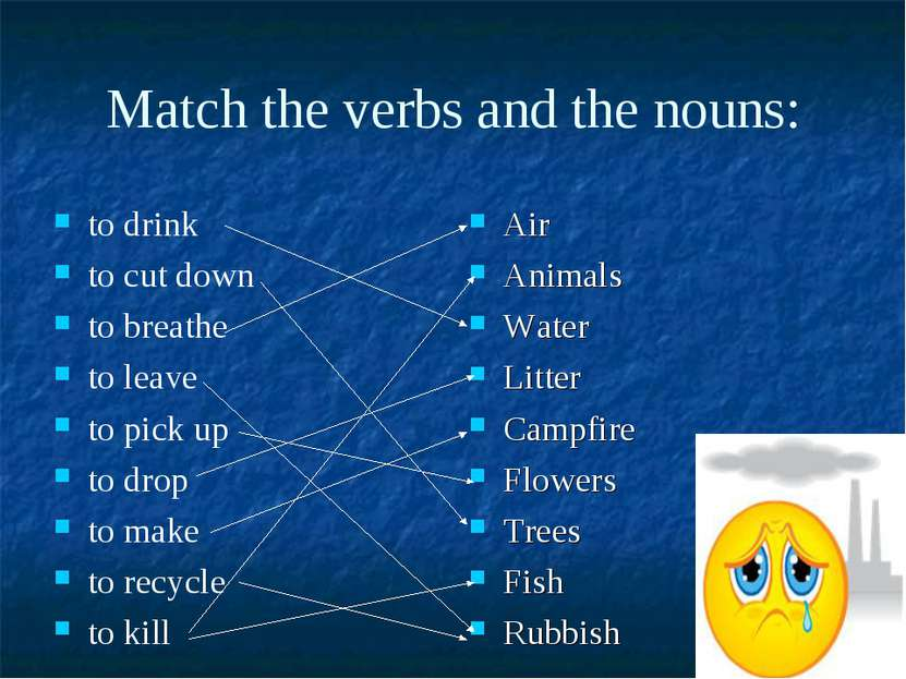Match the verbs and the nouns: to drink to cut down to breathe to leave to pi...