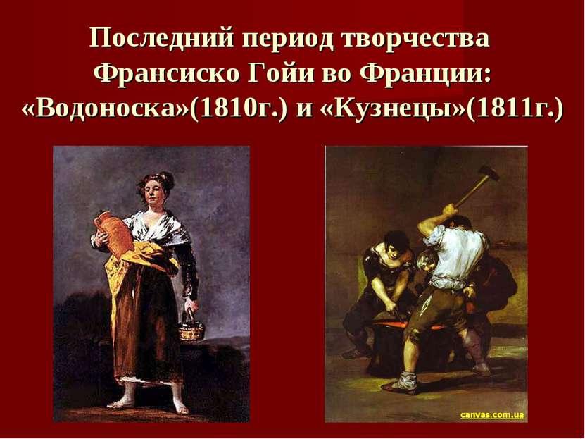Последний период творчества Франсиско Гойи во Франции: «Водоноска»(1810г.) и ...