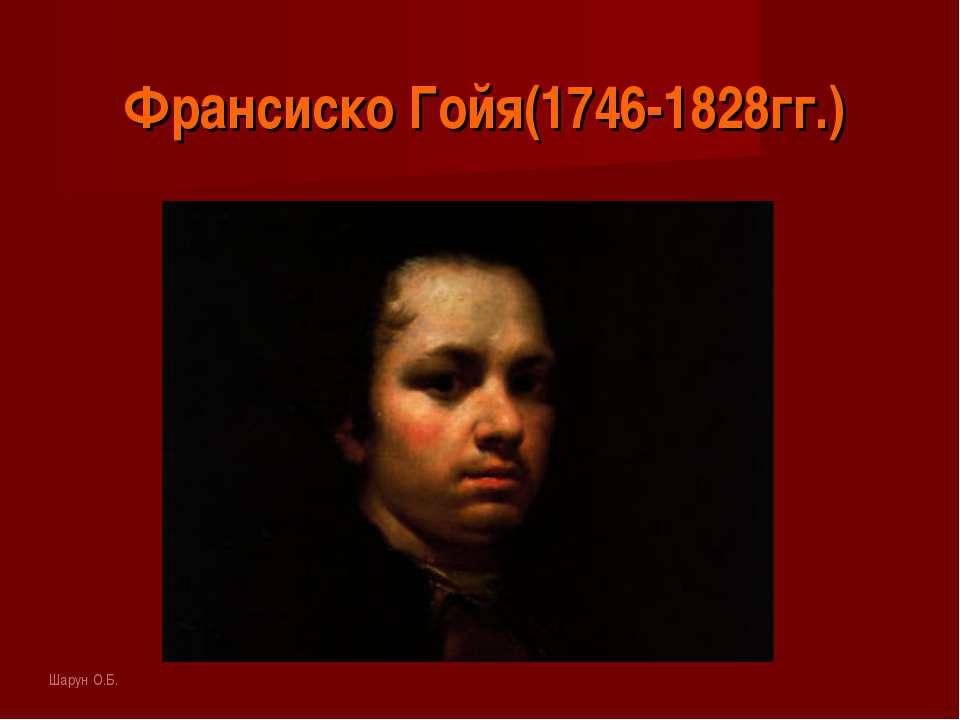 Франсиско Гойя(1746-1828гг.) Шарун О.Б.