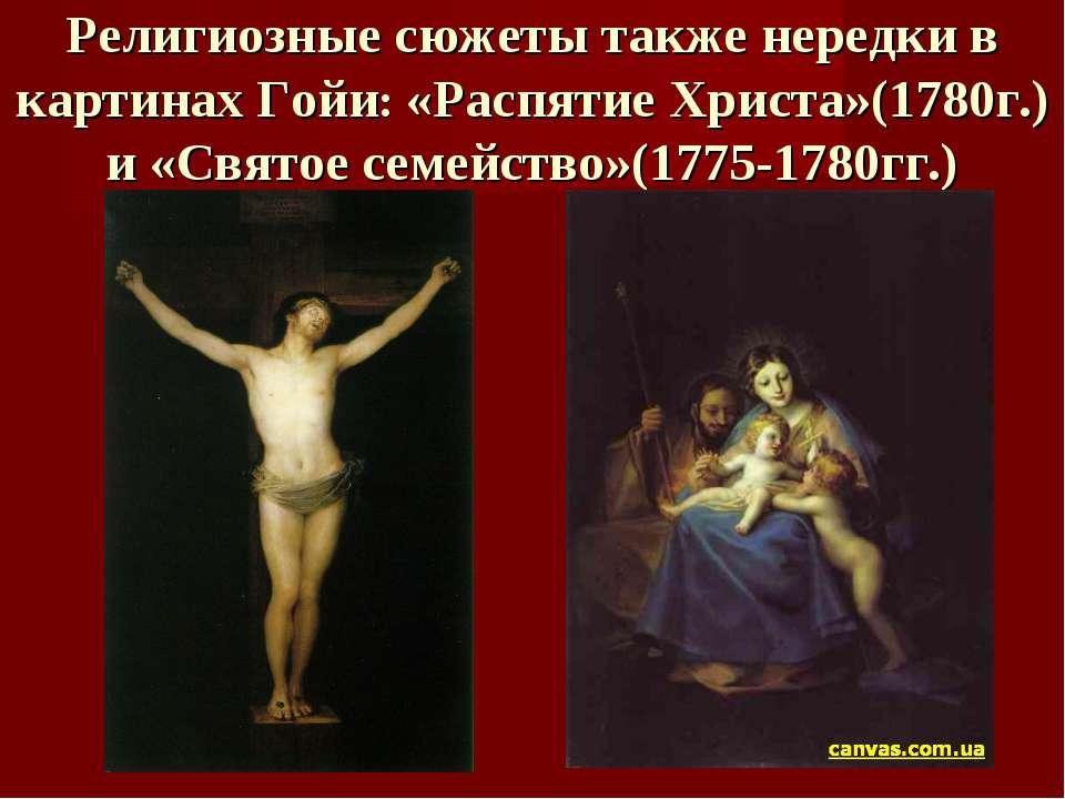 Религиозные сюжеты также нередки в картинах Гойи: «Распятие Христа»(1780г.) и...