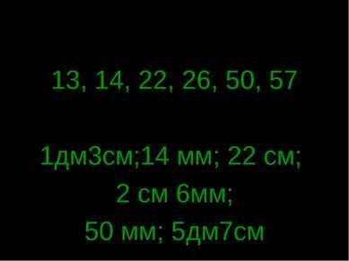 13, 14, 22, 26, 50, 57 1дм3см;14 мм; 22 см; 2 см 6мм; 50 мм; 5дм7см