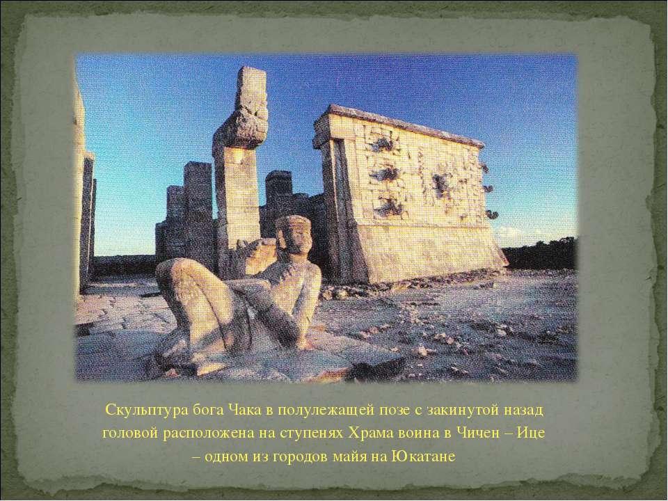 Скульптура бога Чака в полулежащей позе с закинутой назад головой расположена...