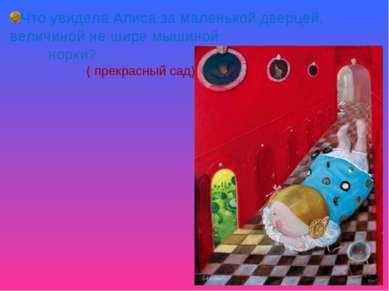 Что увидела Алиса за маленькой дверцей, величиной не шире мышиной норки? ( пр...