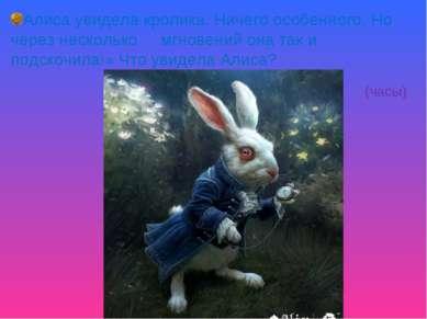 Алиса увидела кролика. Ничего особенного. Но через несколько мгновений она та...