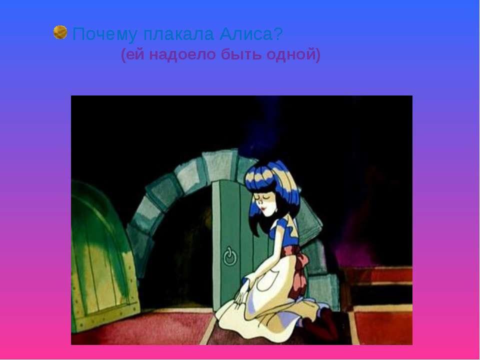 Почему плакала Алиса? (ей надоело быть одной)