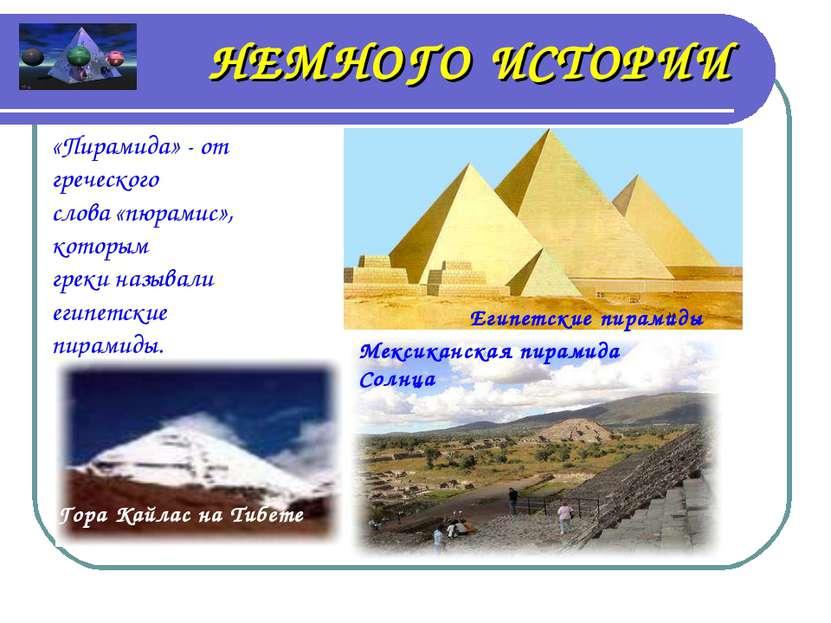 НЕМНОГО ИСТОРИИ «Пирамида» - от греческого слова «пюрамис», которым греки наз...
