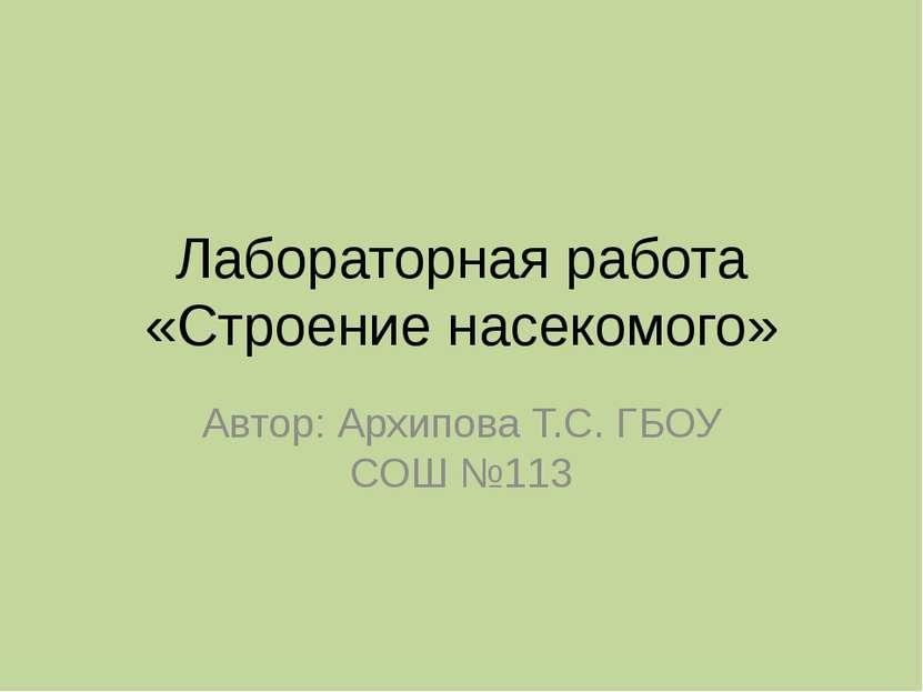 Лабораторная работа «Строение насекомого» Автор: Архипова Т.С. ГБОУ СОШ №113