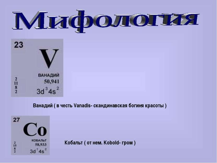 Ванадий ( в честь Vanadis- скандинавская богиня красоты ) Кобальт ( от нем. K...