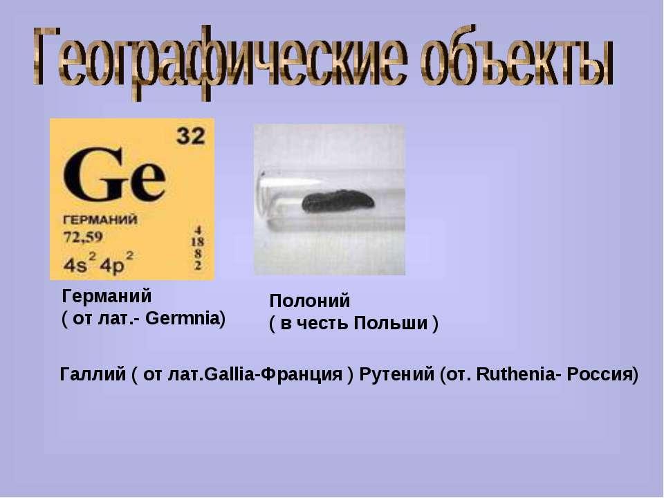 Германий ( от лат.- Germnia) Полоний ( в честь Польши ) Галлий ( от лат.Galli...