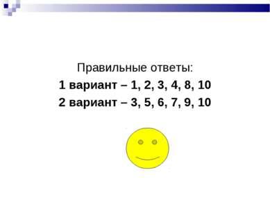 Правильные ответы: 1 вариант – 1, 2, 3, 4, 8, 10 2 вариант – 3, 5, 6, 7, 9, 10
