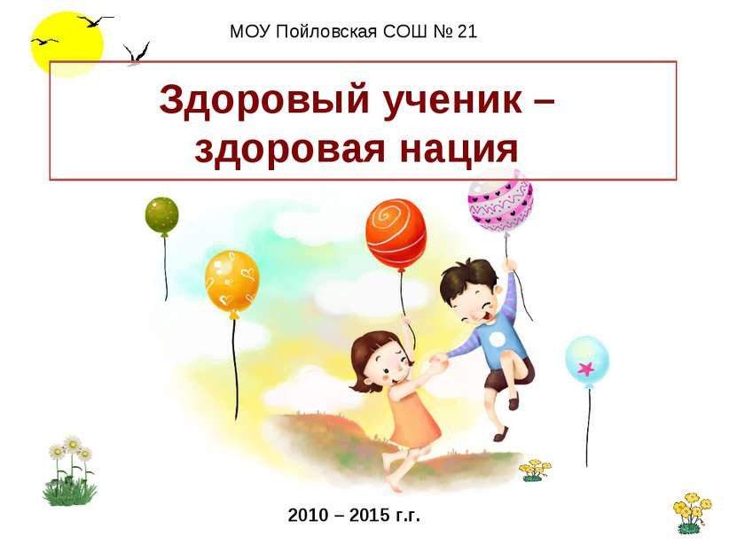 Здоровый ученик – здоровая нация МОУ Пойловская СОШ № 21 2010 – 2015 г.г.