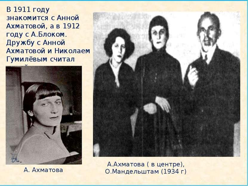 В 1911 году знакомится с Анной Ахматовой, а в 1912 году с А.Блоком. Дружбу с...