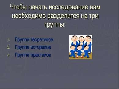 Чтобы начать исследование вам необходимо разделится на три группы: Группа тео...