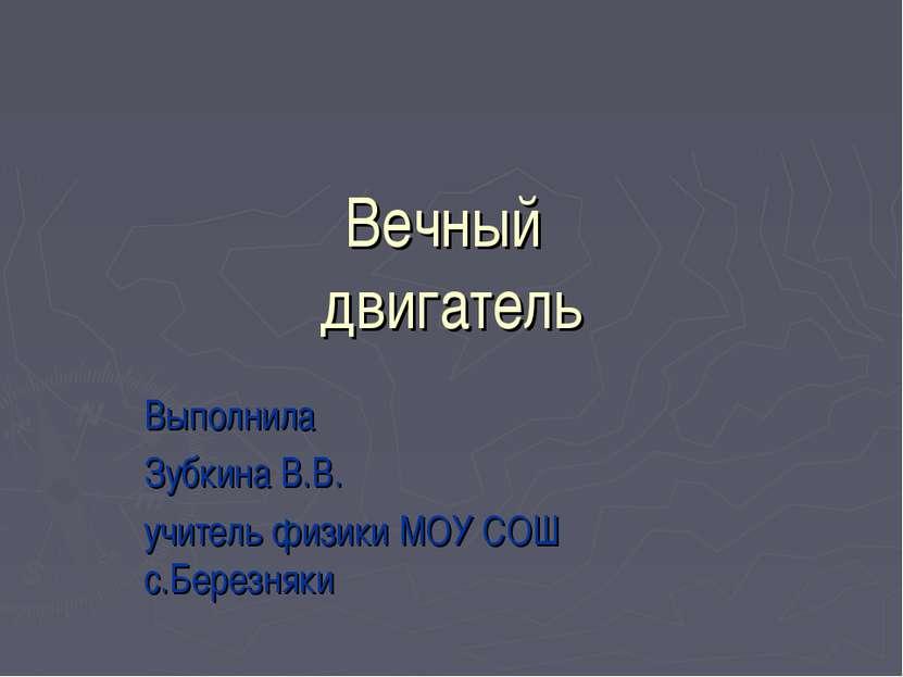 Вечный двигатель Выполнила Зубкина В.В. учитель физики МОУ СОШ с.Березняки