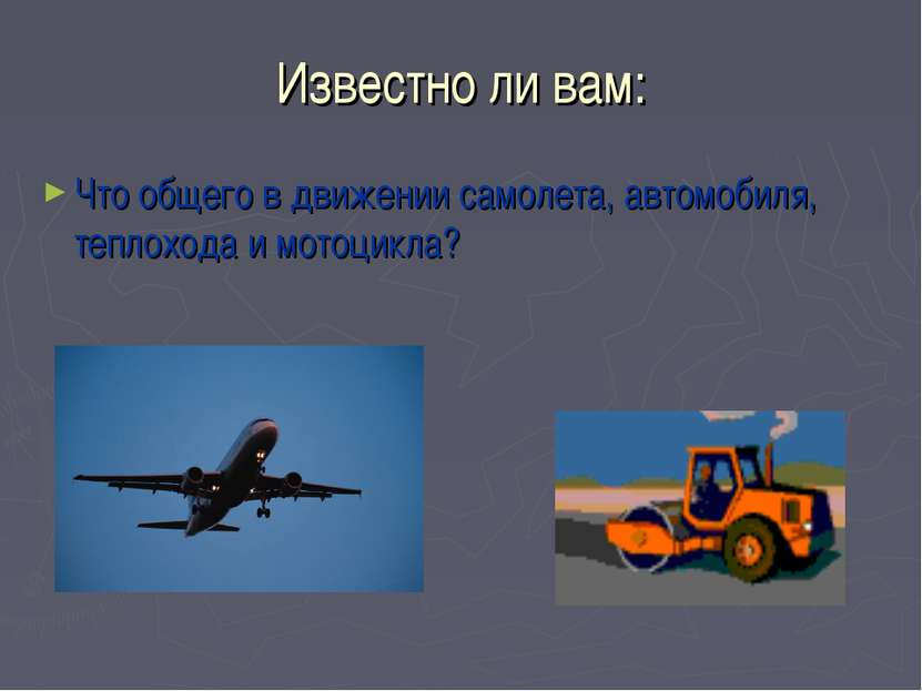 Известно ли вам: Что общего в движении самолета, автомобиля, теплохода и мото...