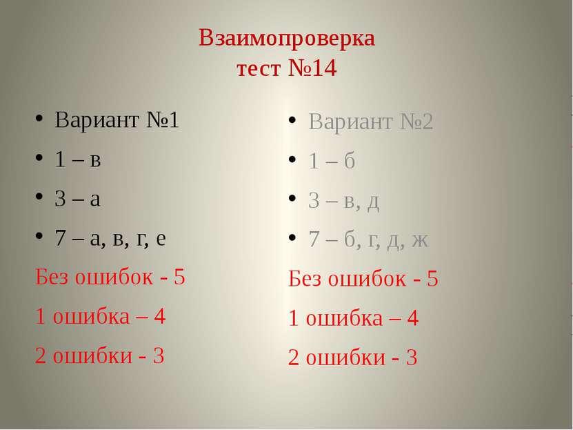 Взаимопроверка тест №14 Вариант №1 1 – в 3 – а 7 – а, в, г, е Без ошибок - 5 ...