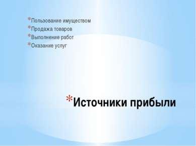 Источники прибыли Пользование имуществом Продажа товаров Выполнение работ Ока...