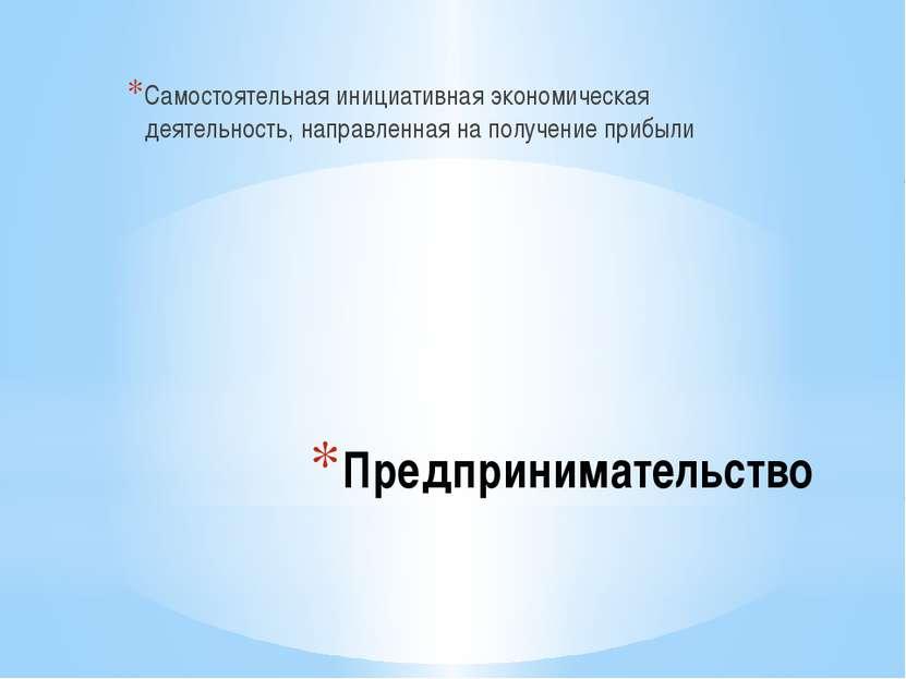 Предпринимательство Самостоятельная инициативная экономическая деятельность, ...