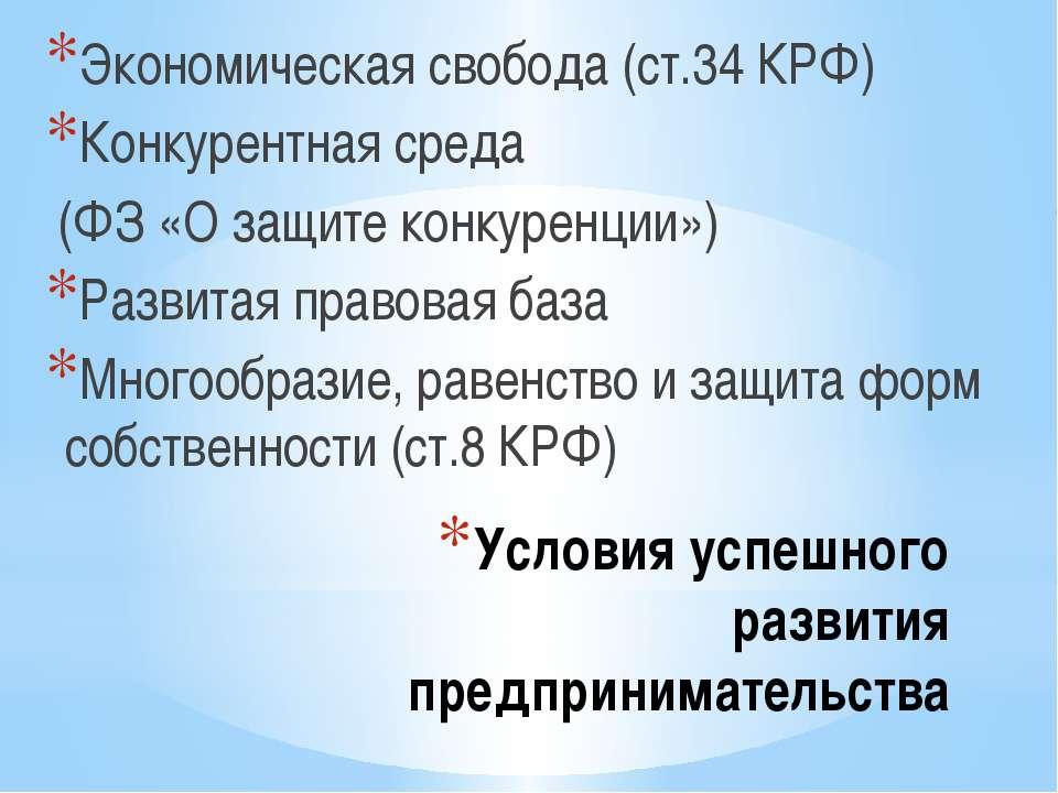 Условия успешного развития предпринимательства Экономическая свобода (ст.34 К...