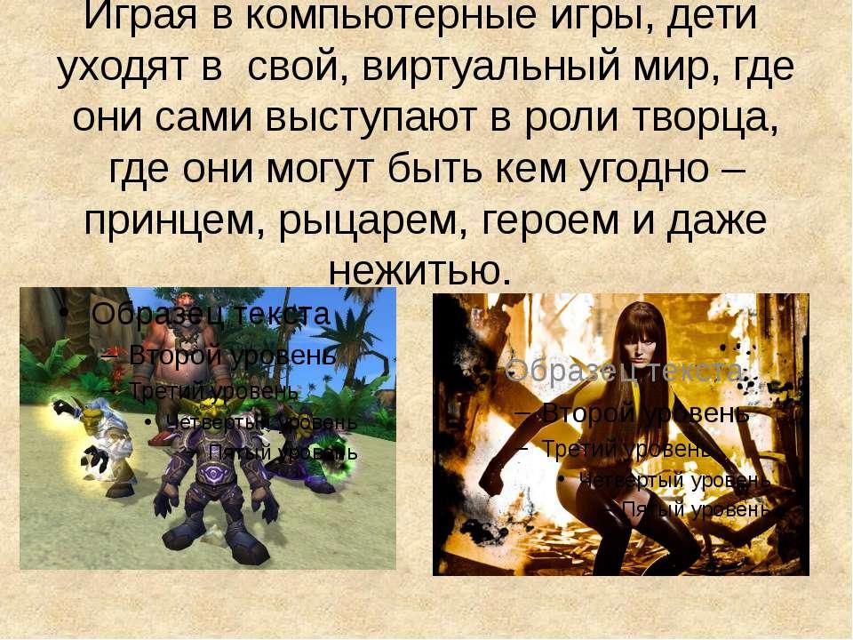 Играя в компьютерные игры, дети уходят в свой, виртуальный мир, где они сами ...