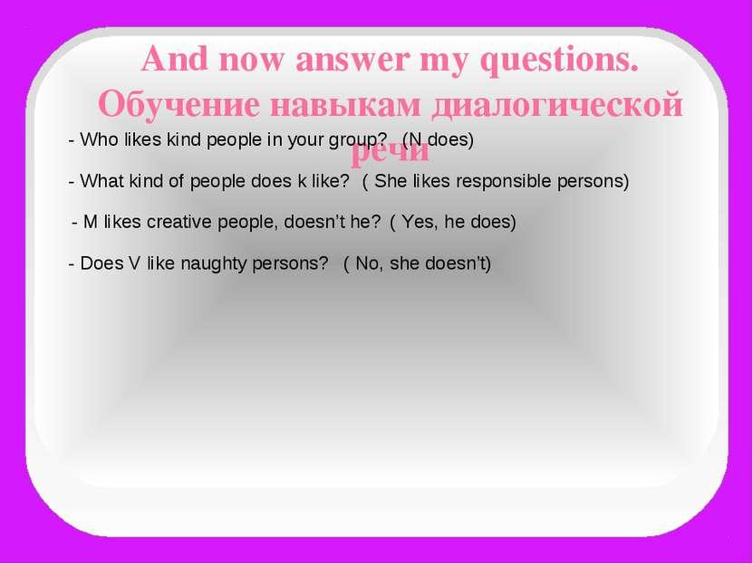 And now answer my questions. Обучение навыкам диалогической речи - Who likes ...