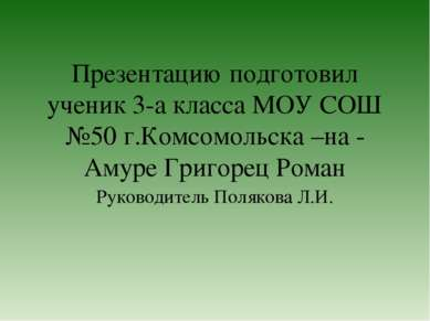 Презентацию подготовил ученик 3-а класса МОУ СОШ №50 г.Комсомольска –на - Аму...