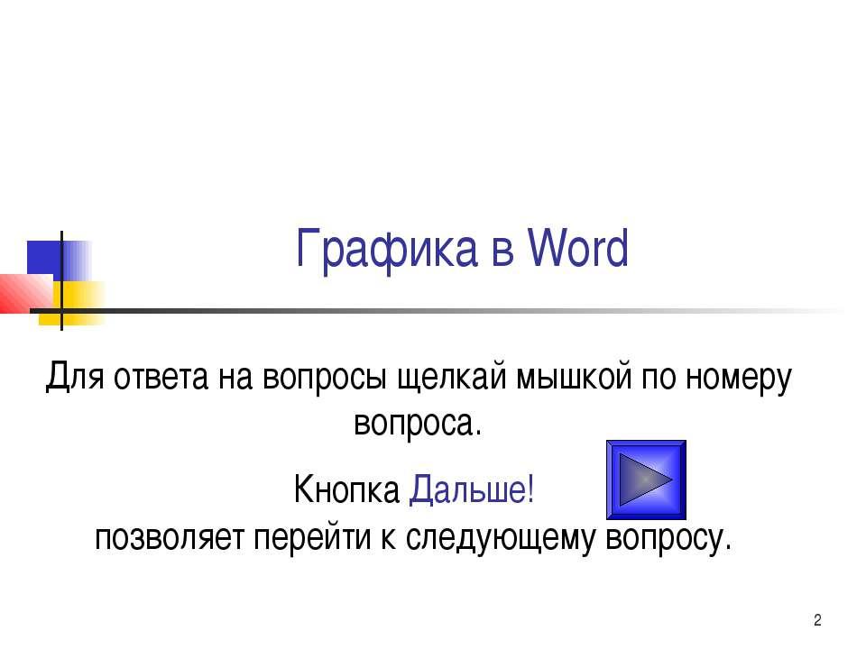 Графика в Word Для ответа на вопросы щелкай мышкой по номеру вопроса. Кнопка ...