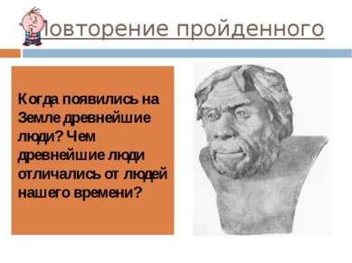 Повторение пройденного Когда появились на Земле древнейшие люди? Чем древнейш...