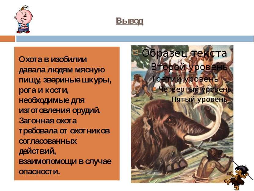 Вывод Охота в изобилии давала людям мясную пищу, звериные шкуры, рога и кости...