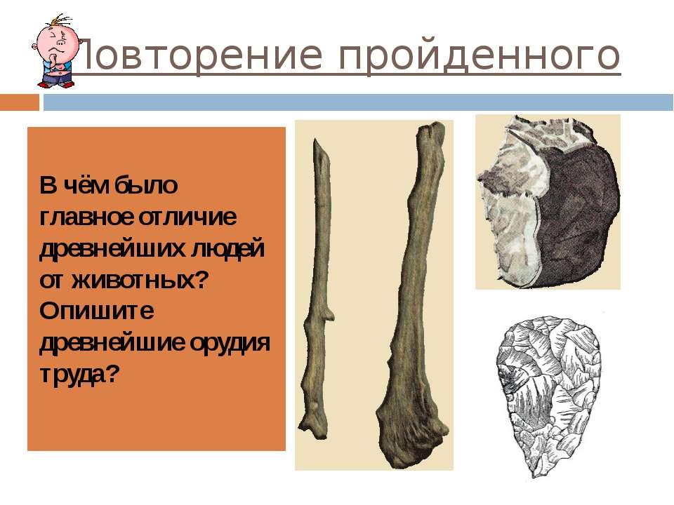 Повторение пройденного В чём было главное отличие древнейших людей от животны...