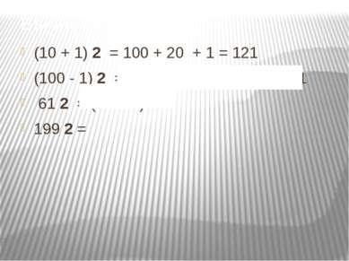 Вычислить: (10 + 1) 2 = 100 + 20 + 1 = 121 (100 - 1) 2 = 10000 - 200 + 1 = 9 ...