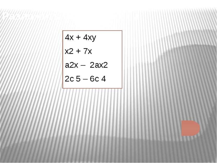 Разложить на множители: 4х + 4ху х2 + 7х а2х – 2ах2 2с 5 – 6с 4