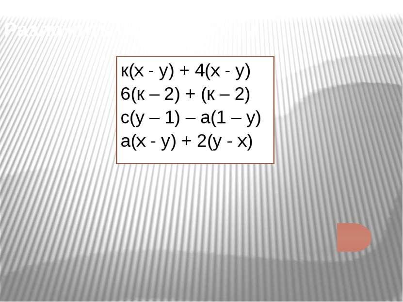 Разложить на множители: к(х - у) + 4(х - у) 6(к – 2) + (к – 2) с(у – 1) – а(1...