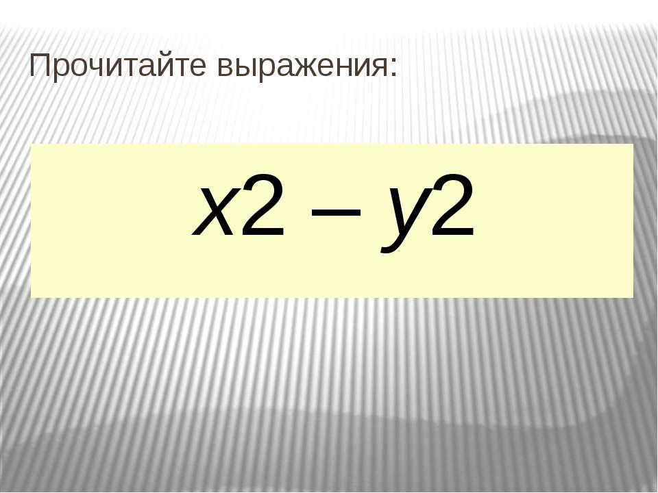 Прочитайте выражения: а + b (а + b)2 а2 + b2 х – у (х – у)2 х2 – у2