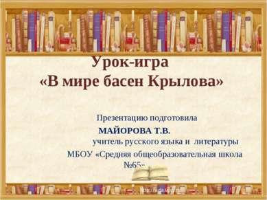 Урок-игра «В мире басен Крылова» Презентацию подготовила МАЙОРОВА Т.В. учител...
