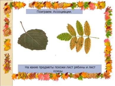 Поиграем. Ассоциации. На какие предметы похожи лист рябины и лист осины.