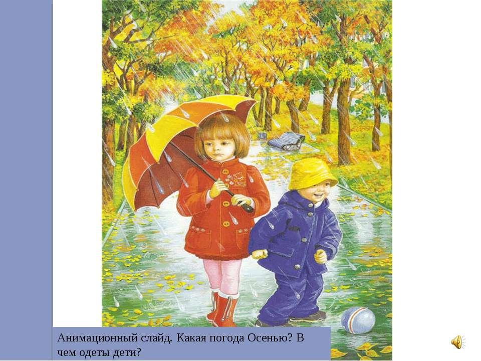 Анимационный слайд. Какая погода Осенью? В чем одеты дети?