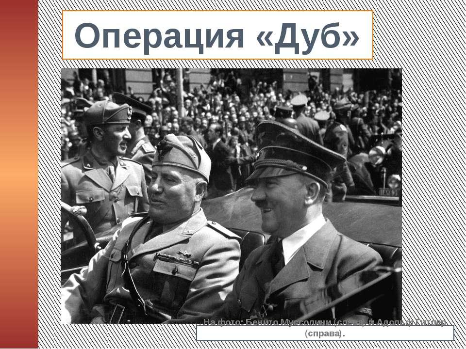 Операция «Дуб» На фото: Бенито Муссолини (слева) и Адольф Гитлер (справа).