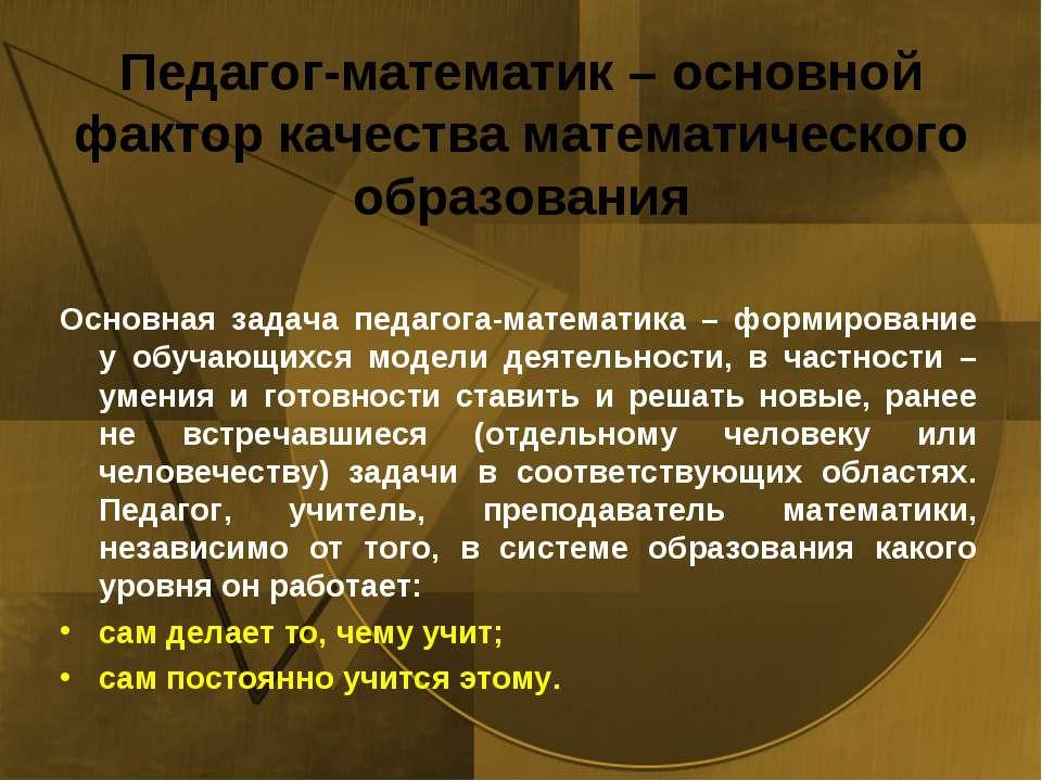 Педагог‐математик – основной фактор качества математического образования Осно...