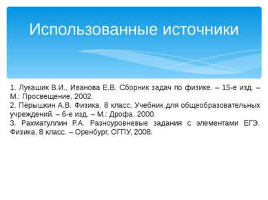 Использованные источники 1. Лукашик В.И., Иванова Е.В. Сборник задач по физик...