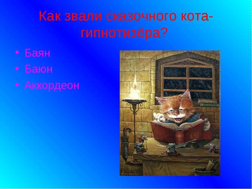 Как звали сказочного кота-гипнотизёра? Баян Баюн Аккордеон