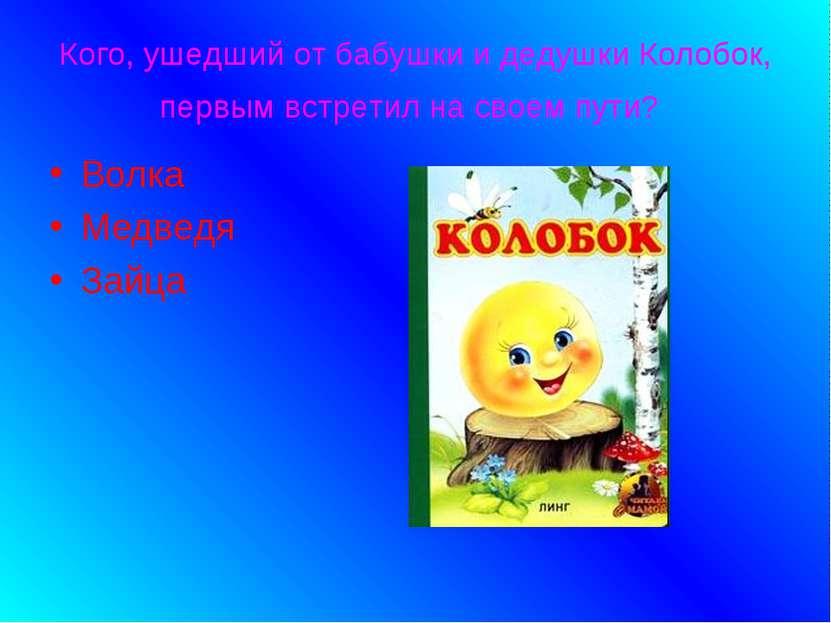 Кого, ушедший от бабушки и дедушки Колобок, первым встретил на своем пути? Во...