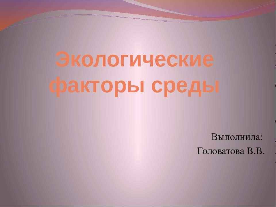 Экологические факторы среды Выполнила: Головатова В.В.