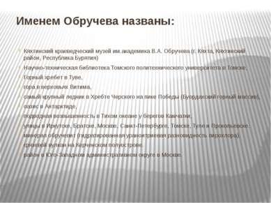 Именем Обручева названы: Кяхтинский краеведческий музей им.академика В.А. Обр...