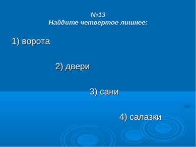 №13 Найдите четвертое лишнее: 1) ворота 2) двери 3) сани 4) салазки