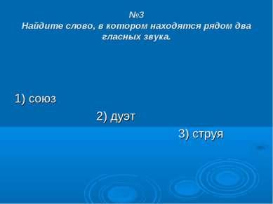 №3 Найдите слово, в котором находятся рядом два гласных звука. 1) союз 2) дуэ...