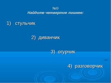 №9 Найдите четвертое лишнее: 1) стульчик 2) диванчик 3) огурчик 4) разговорчик