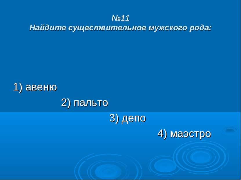 №11 Найдите существительное мужского рода: 1) авеню 2) пальто 3) депо 4) маэстро