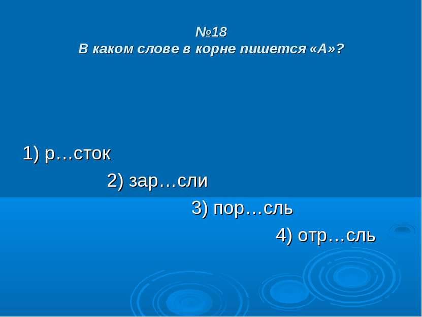 №18 В каком слове в корне пишется «А»? 1) р…сток 2) зар…сли 3) пор…сль 4) отр...
