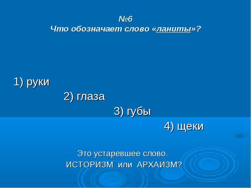 №6 Что обозначает слово «ланиты»? 1) руки 2) глаза 3) губы 4) щеки Это устаре...